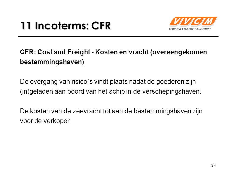 23 11 Incoterms: CFR CFR: Cost and Freight - Kosten en vracht (overeengekomen bestemmingshaven) De overgang van risico`s vindt plaats nadat de goederen zijn (in)geladen aan boord van het schip in de verschepingshaven.