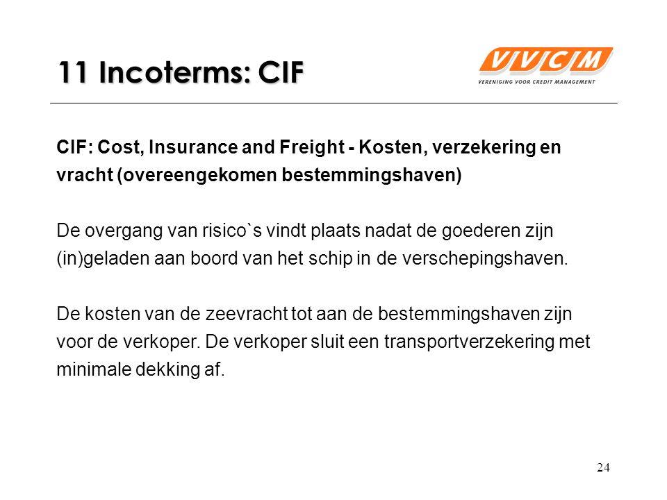 24 11 Incoterms: CIF CIF: Cost, Insurance and Freight - Kosten, verzekering en vracht (overeengekomen bestemmingshaven) De overgang van risico`s vindt plaats nadat de goederen zijn (in)geladen aan boord van het schip in de verschepingshaven.