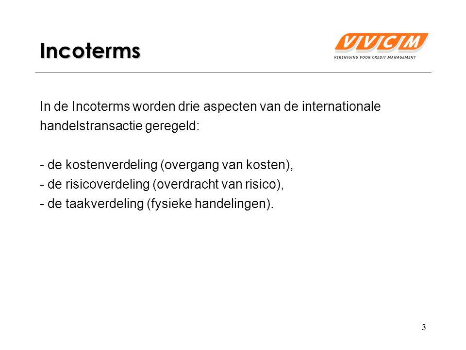 4 Incoterms Kostenverdelingsvraagstuk: tot aan welk moment in het leveringstraject draagt de verkoper de kosten draagt en vanaf welk moment gaat de koper de kosten dragen.