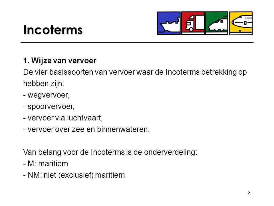 8 Incoterms 1. Wijze van vervoer De vier basissoorten van vervoer waar de Incoterms betrekking op hebben zijn: - wegvervoer, - spoorvervoer, - vervoer