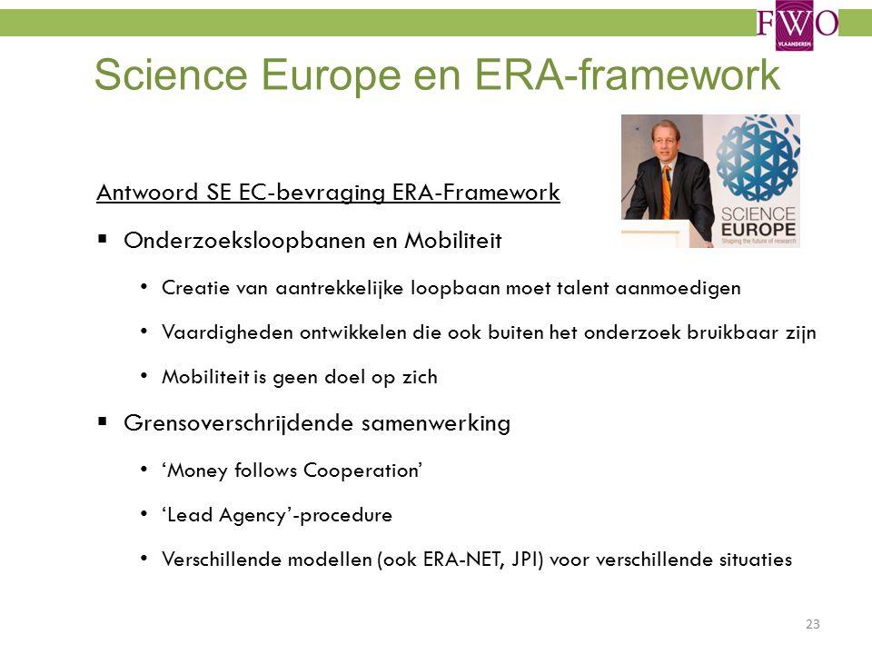 Science Europe en ERA-framework Antwoord SE EC-bevraging ERA-Framework  Onderzoeksloopbanen en Mobiliteit Creatie van aantrekkelijke loopbaan moet talent aanmoedigen Vaardigheden ontwikkelen die ook buiten het onderzoek bruikbaar zijn Mobiliteit is geen doel op zich  Grensoverschrijdende samenwerking 'Money follows Cooperation' 'Lead Agency'-procedure Verschillende modellen (ook ERA-NET, JPI) voor verschillende situaties 23