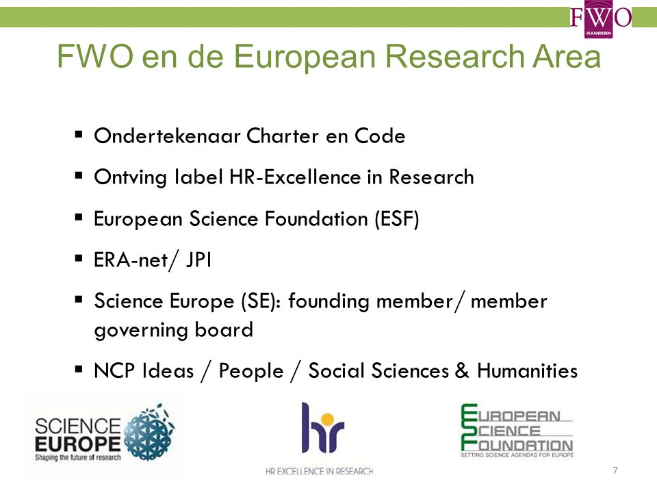 FWO en de European Research Area  Ondertekenaar Charter en Code  Ontving label HR-Excellence in Research  European Science Foundation (ESF)  ERA-net/ JPI  Science Europe (SE): founding member/ member governing board  NCP Ideas / People / Social Sciences & Humanities 7