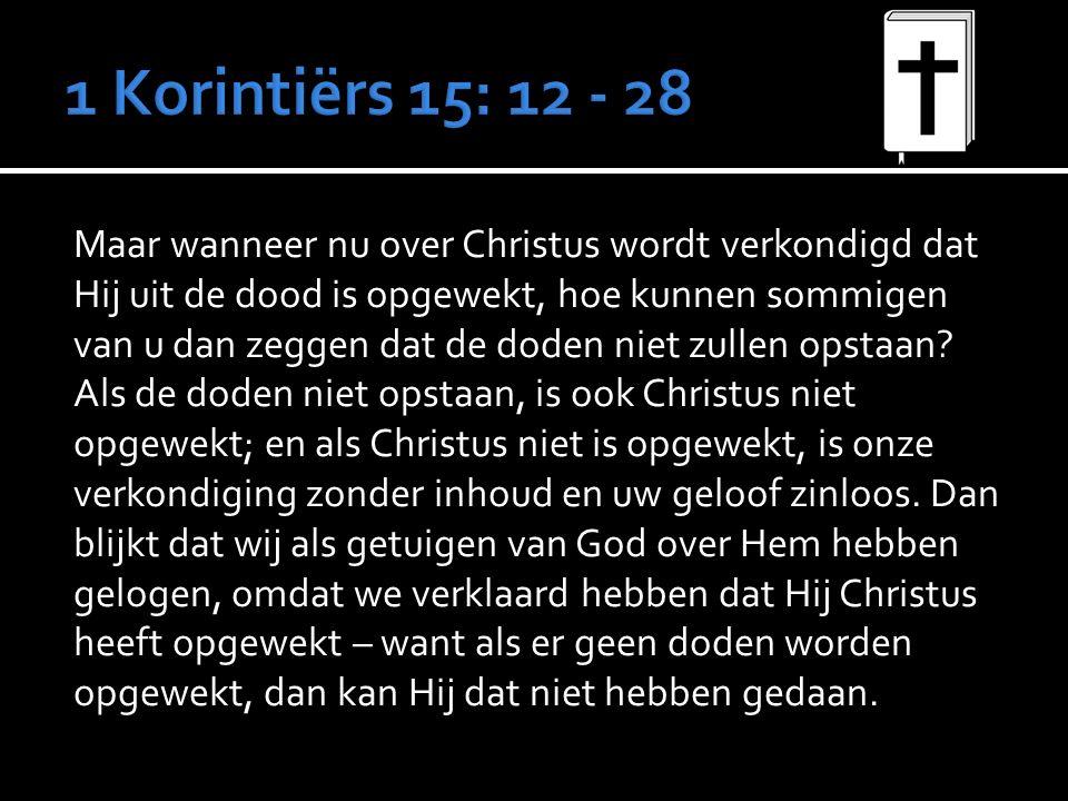 Maar wanneer nu over Christus wordt verkondigd dat Hij uit de dood is opgewekt, hoe kunnen sommigen van u dan zeggen dat de doden niet zullen opstaan.