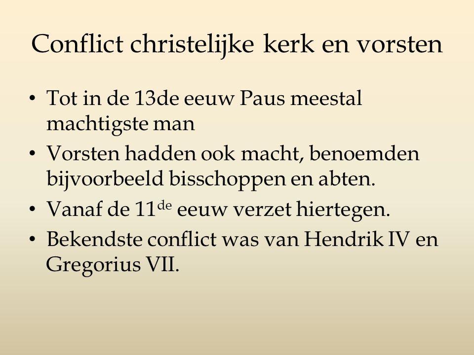 Conflict christelijke kerk en vorsten Tot in de 13de eeuw Paus meestal machtigste man Vorsten hadden ook macht, benoemden bijvoorbeeld bisschoppen en