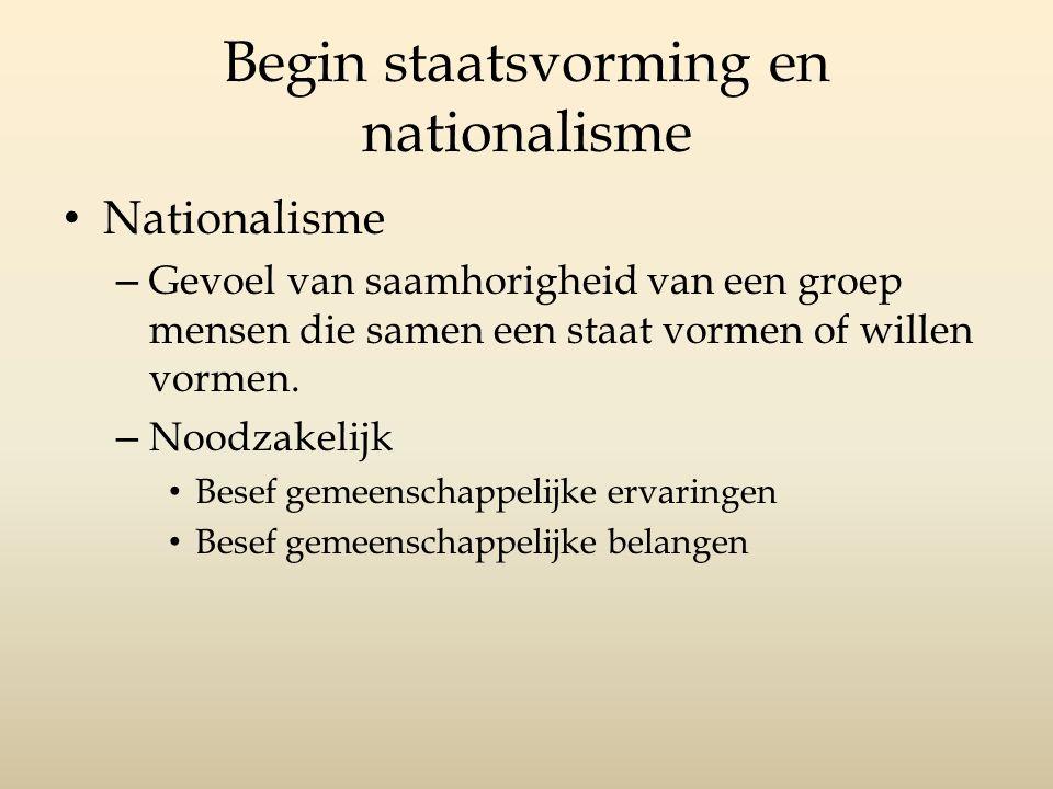 Begin staatsvorming en nationalisme Nationalisme – Gevoel van saamhorigheid van een groep mensen die samen een staat vormen of willen vormen.