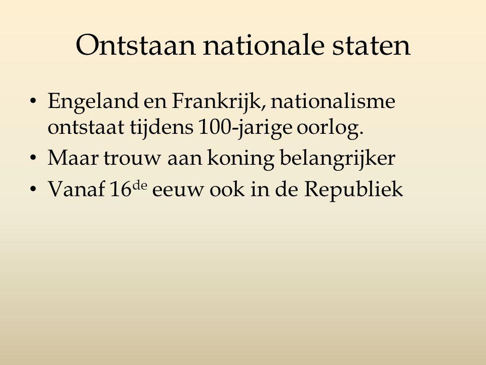 Ontstaan nationale staten Engeland en Frankrijk, nationalisme ontstaat tijdens 100-jarige oorlog. Maar trouw aan koning belangrijker Vanaf 16 de eeuw