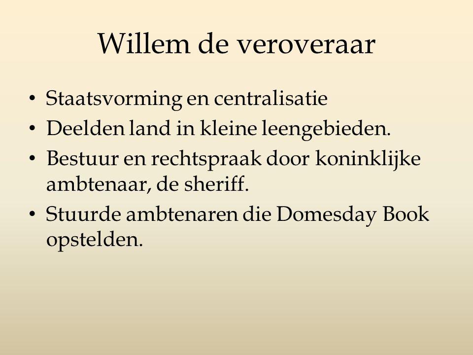 Willem de veroveraar Staatsvorming en centralisatie Deelden land in kleine leengebieden. Bestuur en rechtspraak door koninklijke ambtenaar, de sheriff