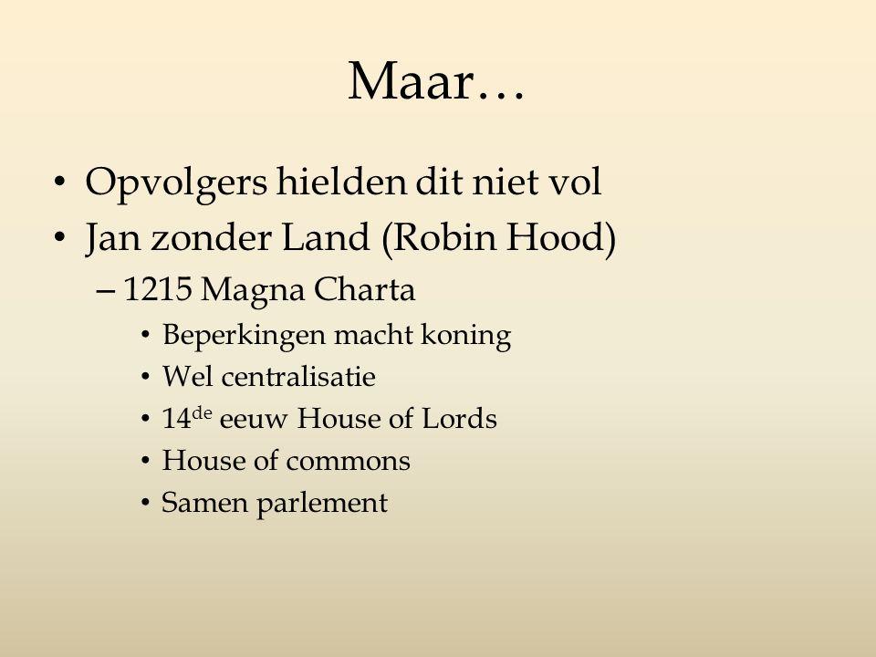 Maar… Opvolgers hielden dit niet vol Jan zonder Land (Robin Hood) – 1215 Magna Charta Beperkingen macht koning Wel centralisatie 14 de eeuw House of Lords House of commons Samen parlement