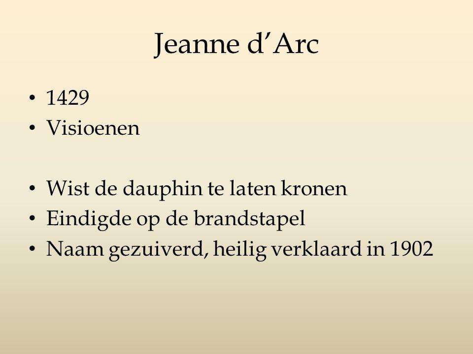 Jeanne d'Arc 1429 Visioenen Wist de dauphin te laten kronen Eindigde op de brandstapel Naam gezuiverd, heilig verklaard in 1902