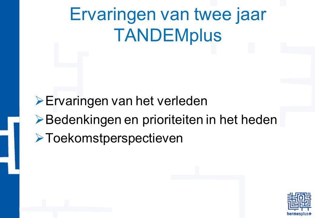 Ervaringen van twee jaar TANDEMplus  Ervaringen van het verleden  Bedenkingen en prioriteiten in het heden  Toekomstperspectieven
