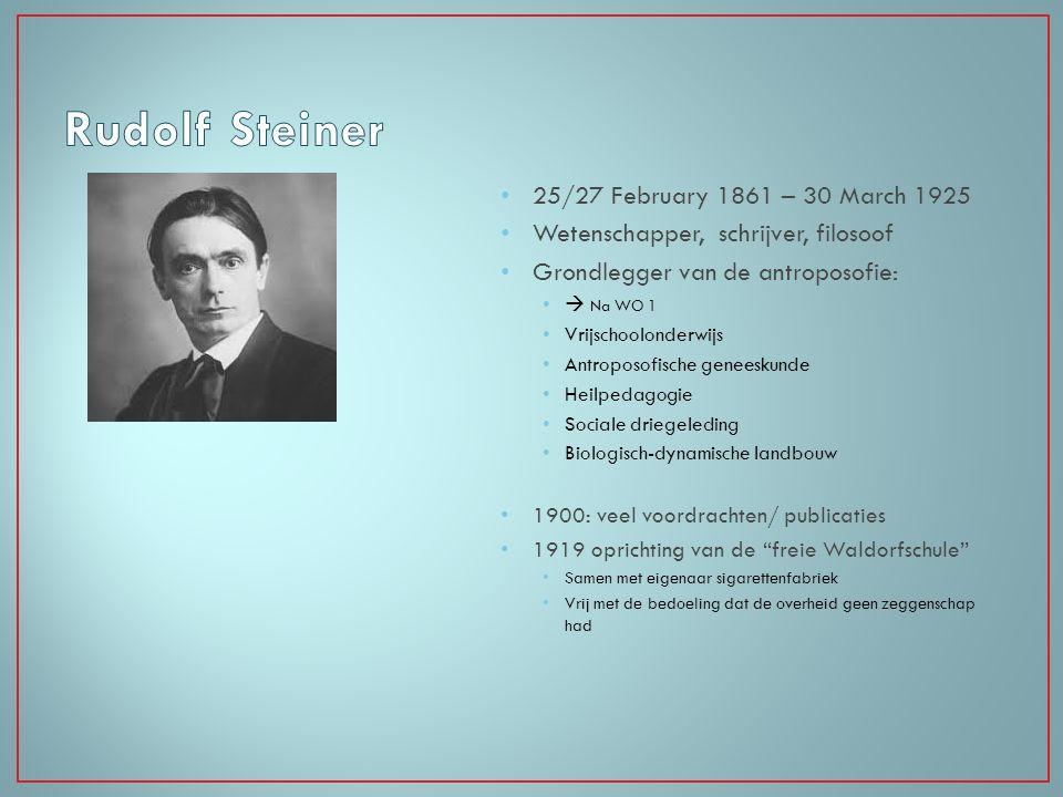 25/27 February 1861 – 30 March 1925 Wetenschapper, schrijver, filosoof Grondlegger van de antroposofie:  Na WO 1 Vrijschoolonderwijs Antroposofische