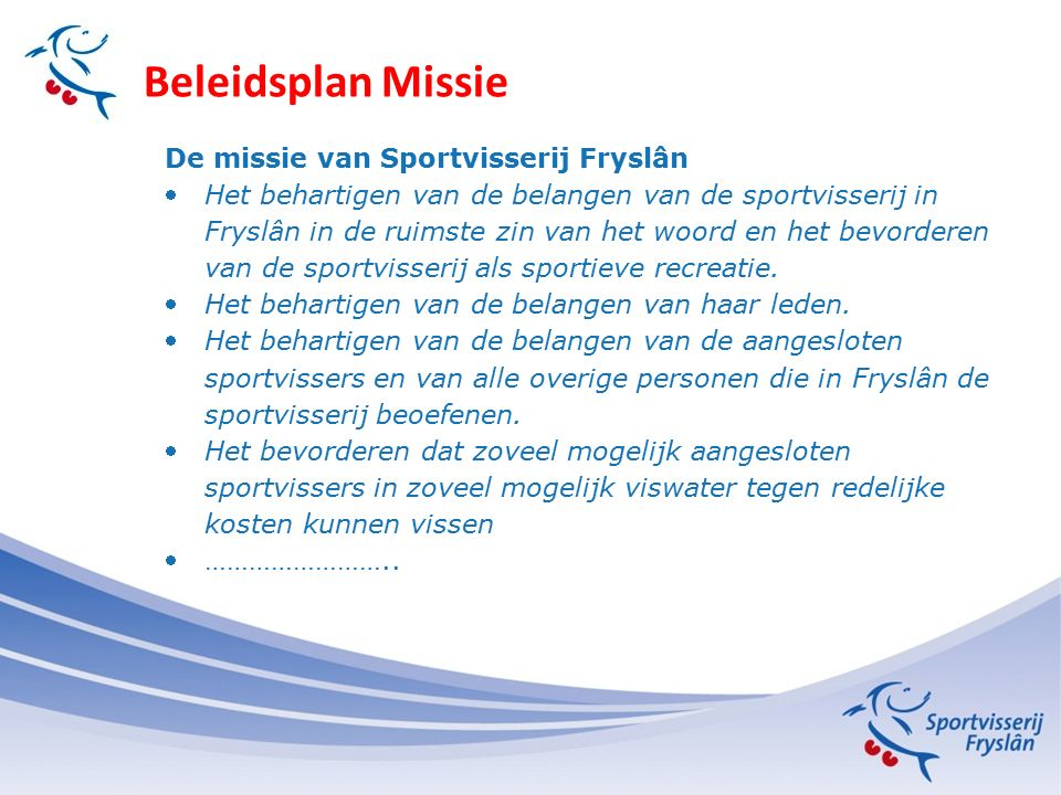 Beleidsplan Missie De missie van Sportvisserij Fryslân Het behartigen van de belangen van de sportvisserij in Fryslân in de ruimste zin van het woord en het bevorderen van de sportvisserij als sportieve recreatie.
