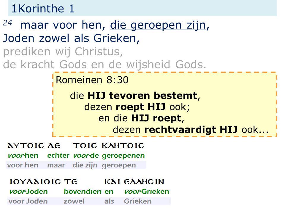 1Korinthe 1 24 maar voor hen, die geroepen zijn, Joden zowel als Grieken, prediken wij Christus, de kracht Gods en de wijsheid Gods. Romeinen 8:30 die