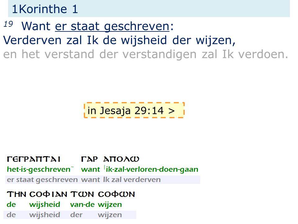 1Korinthe 1 19 Want er staat geschreven: Verderven zal Ik de wijsheid der wijzen, en het verstand der verstandigen zal Ik verdoen. in Jesaja 29:14 >