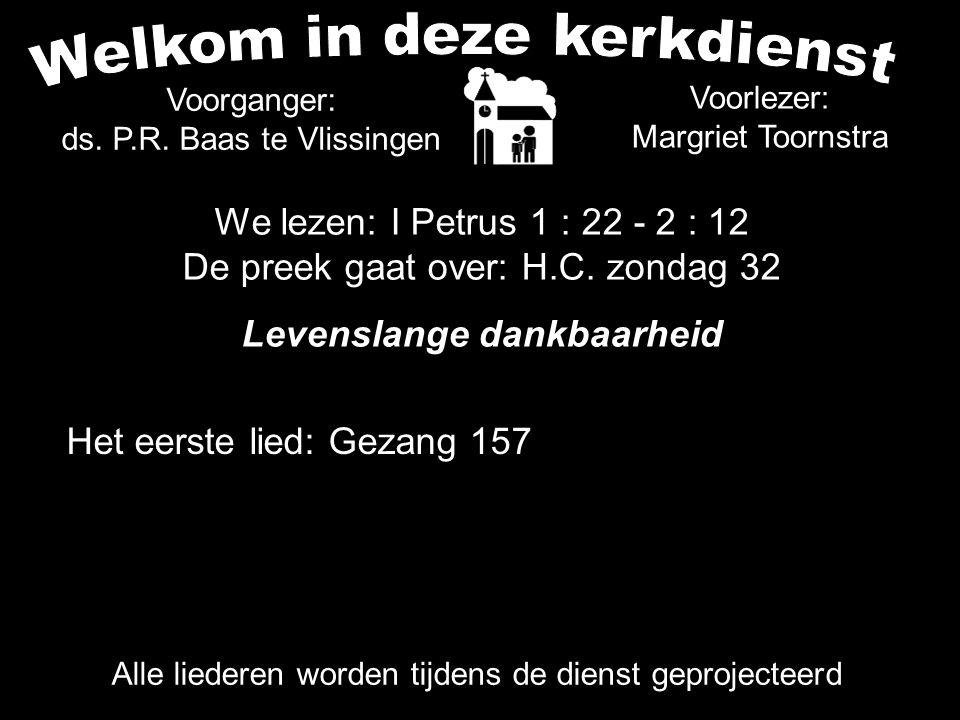 Voorlezer: Margriet Toornstra Het eerste lied: Gezang 157 Alle liederen worden tijdens de dienst geprojecteerd Voorganger: ds.