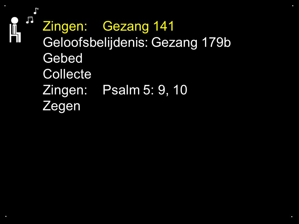 .... Zingen: Gezang 141 Geloofsbelijdenis: Gezang 179b Gebed Collecte Zingen: Psalm 5: 9, 10 Zegen