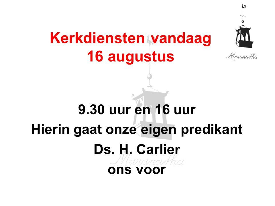 9.30 uur en 16 uur Hierin gaat onze eigen predikant Ds. H. Carlier ons voor Kerkdiensten vandaag 16 augustus