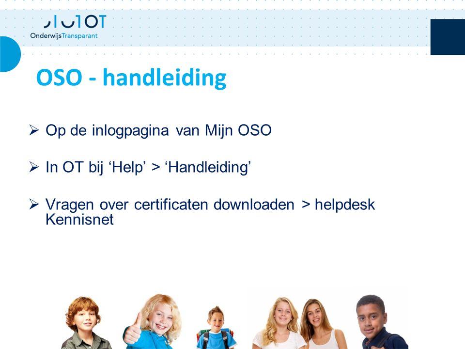  Op de inlogpagina van Mijn OSO  In OT bij 'Help' > 'Handleiding'  Vragen over certificaten downloaden > helpdesk Kennisnet OSO - handleiding