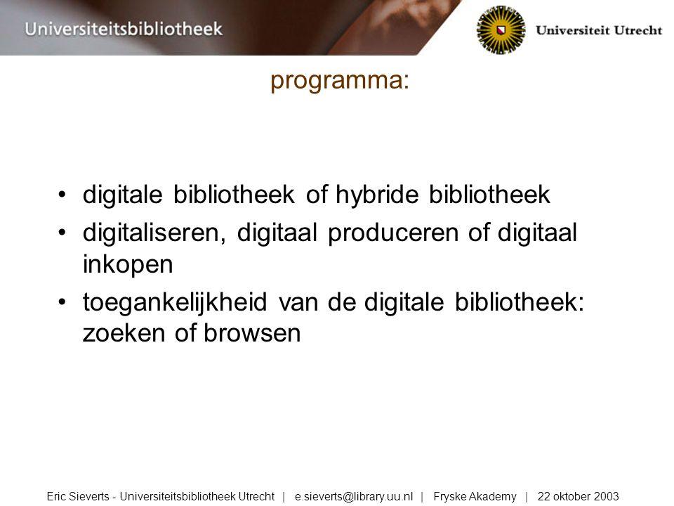 digitale bibliotheek of hybride bibliotheek digitaliseren, digitaal produceren of digitaal inkopen toegankelijkheid van de digitale bibliotheek: zoeken of browsen programma: Eric Sieverts - Universiteitsbibliotheek Utrecht | e.sieverts@library.uu.nl | Fryske Akademy | 22 oktober 2003