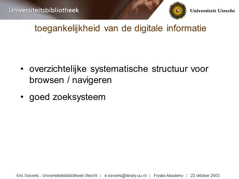 overzichtelijke systematische structuur voor browsen / navigeren goed zoeksysteem toegankelijkheid van de digitale informatie Eric Sieverts - Universiteitsbibliotheek Utrecht | e.sieverts@library.uu.nl | Fryske Akademy | 22 oktober 2003