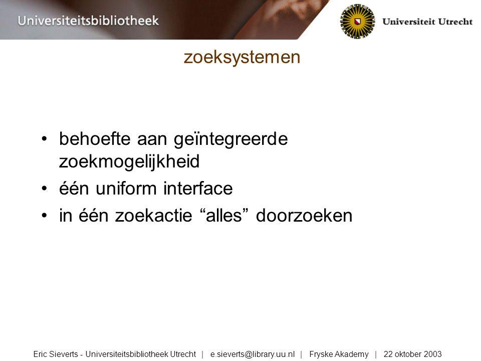 behoefte aan geïntegreerde zoekmogelijkheid één uniform interface in één zoekactie alles doorzoeken zoeksystemen Eric Sieverts - Universiteitsbibliotheek Utrecht | e.sieverts@library.uu.nl | Fryske Akademy | 22 oktober 2003