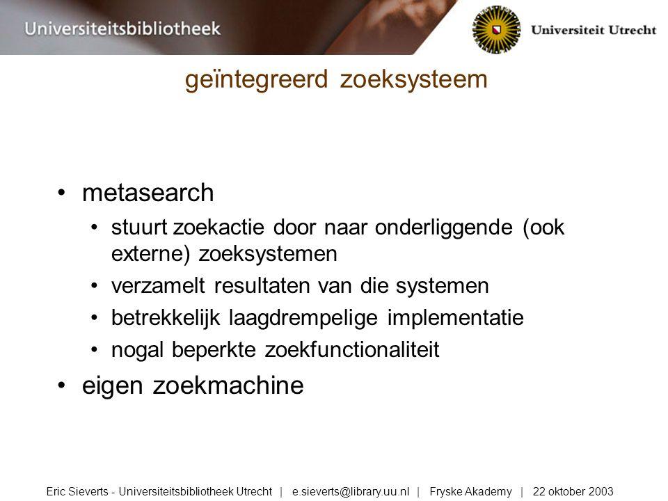 metasearch stuurt zoekactie door naar onderliggende (ook externe) zoeksystemen verzamelt resultaten van die systemen betrekkelijk laagdrempelige implementatie nogal beperkte zoekfunctionaliteit eigen zoekmachine geïntegreerd zoeksysteem Eric Sieverts - Universiteitsbibliotheek Utrecht | e.sieverts@library.uu.nl | Fryske Akademy | 22 oktober 2003