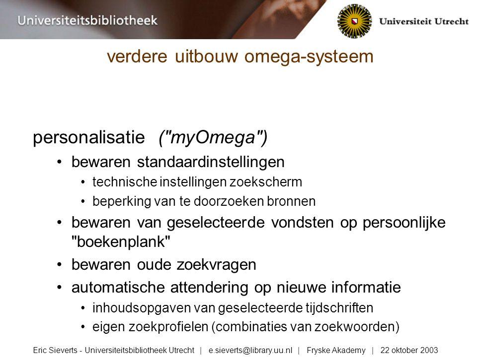 personalisatie ( myOmega ) bewaren standaardinstellingen technische instellingen zoekscherm beperking van te doorzoeken bronnen bewaren van geselecteerde vondsten op persoonlijke boekenplank bewaren oude zoekvragen automatische attendering op nieuwe informatie inhoudsopgaven van geselecteerde tijdschriften eigen zoekprofielen (combinaties van zoekwoorden) verdere uitbouw omega-systeem Eric Sieverts - Universiteitsbibliotheek Utrecht | e.sieverts@library.uu.nl | Fryske Akademy | 22 oktober 2003