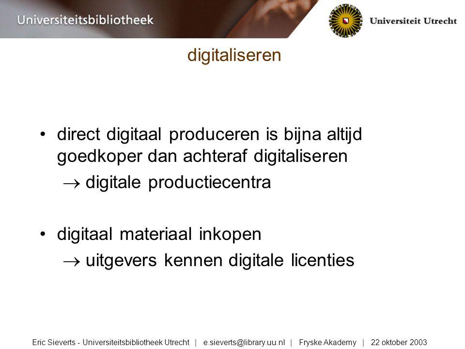 direct digitaal produceren is bijna altijd goedkoper dan achteraf digitaliseren  digitale productiecentra digitaal materiaal inkopen  uitgevers kennen digitale licenties digitaliseren Eric Sieverts - Universiteitsbibliotheek Utrecht | e.sieverts@library.uu.nl | Fryske Akademy | 22 oktober 2003