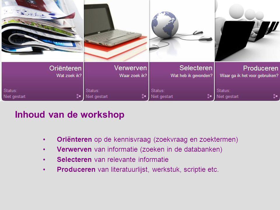 Inhoud van de workshop Oriënteren op de kennisvraag (zoekvraag en zoektermen) Verwerven van informatie (zoeken in de databanken) Selecteren van relevante informatie Produceren van literatuurlijst, werkstuk, scriptie etc.