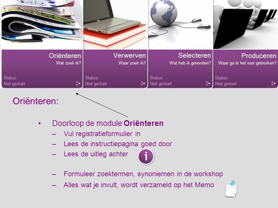 Oriënteren: Doorloop de module Oriënteren –Vul registratieformulier in –Lees de instructiepagina goed door –Lees de uitleg achter –Formuleer zoektermen, synoniemen in de workshop –Alles wat je invult, wordt verzameld op het Memo