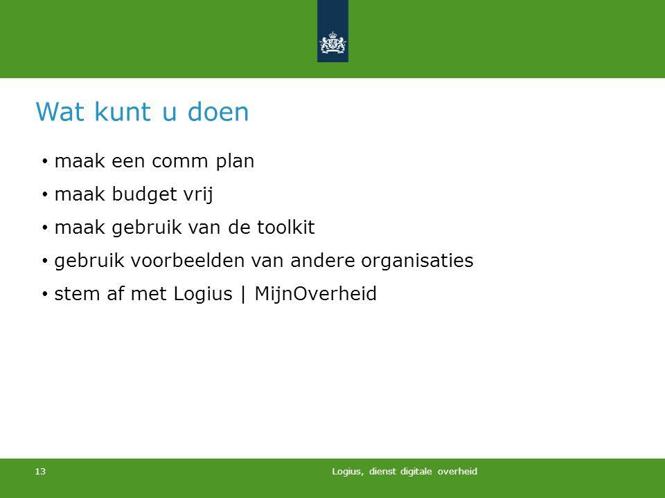 Logius, dienst digitale overheid 13 Wat kunt u doen maak een comm plan maak budget vrij maak gebruik van de toolkit gebruik voorbeelden van andere org