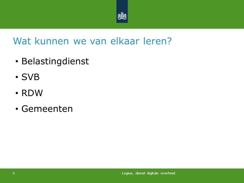 Logius, dienst digitale overheid 5 Wat kunnen we van elkaar leren? Belastingdienst SVB RDW Gemeenten