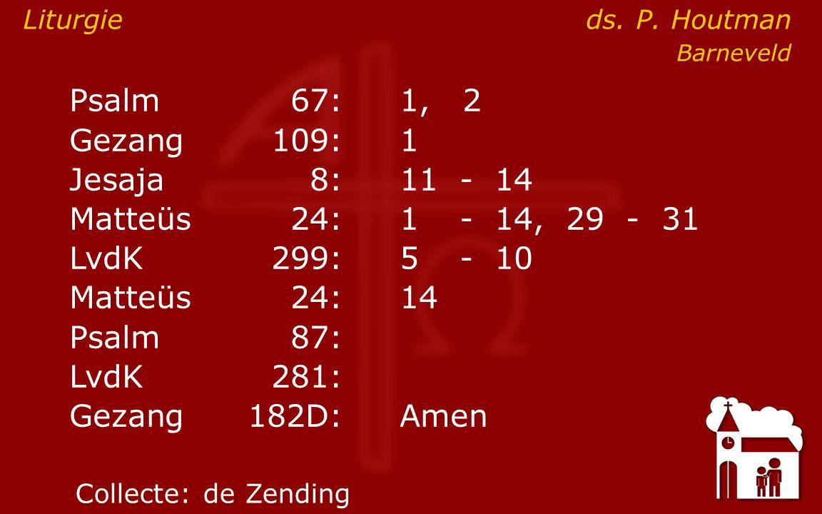 Psalm67:1, 2 Gezang 109:1 Jesaja8:11- 14 Matteüs24:1- 14, 29 - 31 LvdK299:5- 10 Matteüs24: 14 Psalm87: LvdK281: Gezang 182D:Amen Collecte:de Zending L