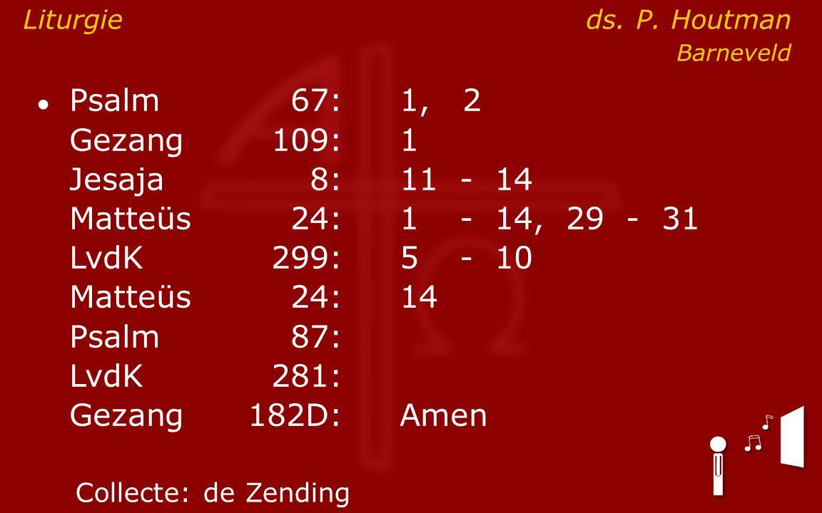 ● Psalm67:1, 2 Gezang 109:1 Jesaja8:11- 14 Matteüs24:1- 14, 29 - 31 LvdK299:5- 10 Matteüs24: 14 Psalm87: LvdK281: Gezang 182D:Amen Collecte:de Zending Liturgie ds.