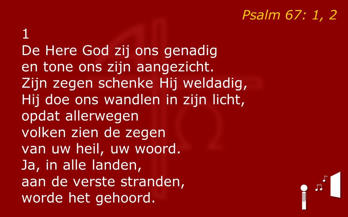 Psalm 67: 1, 2 1 De Here God zij ons genadig en tone ons zijn aangezicht. Zijn zegen schenke Hij weldadig, Hij doe ons wandlen in zijn licht, opdat al