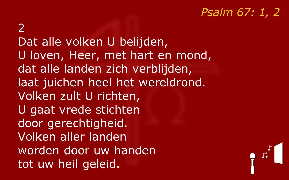 Psalm 67: 1, 2 2 Dat alle volken U belijden, U loven, Heer, met hart en mond, dat alle landen zich verblijden, laat juichen heel het wereldrond.