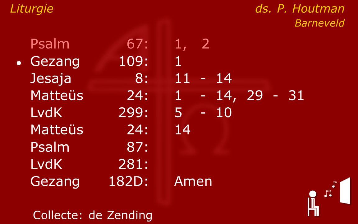Psalm67:1, 2 ● Gezang 109:1 Jesaja8:11- 14 Matteüs24:1- 14, 29 - 31 LvdK299:5- 10 Matteüs24: 14 Psalm87: LvdK281: Gezang 182D:Amen Collecte:de Zending