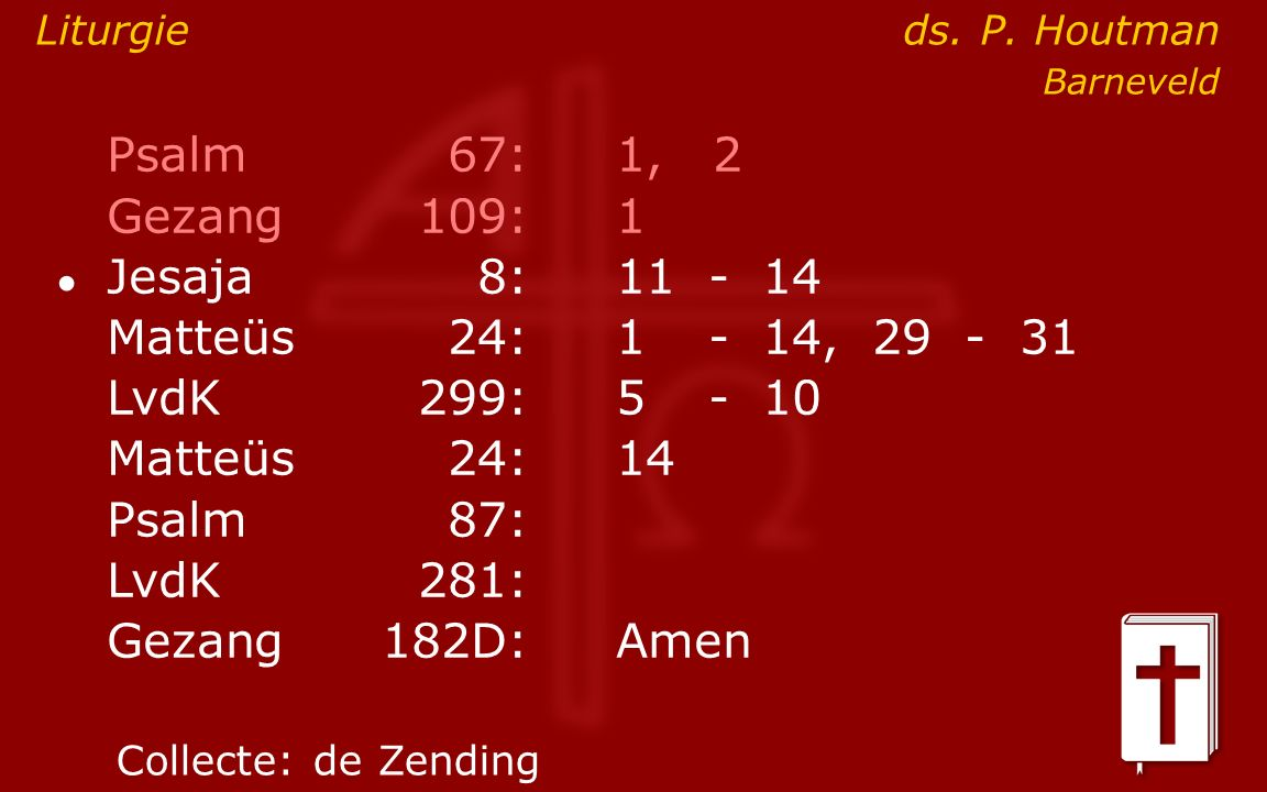 Psalm67:1, 2 Gezang 109:1 ● Jesaja8:11- 14 Matteüs24:1- 14, 29 - 31 LvdK299:5- 10 Matteüs24: 14 Psalm87: LvdK281: Gezang 182D:Amen Collecte:de Zending Liturgie ds.