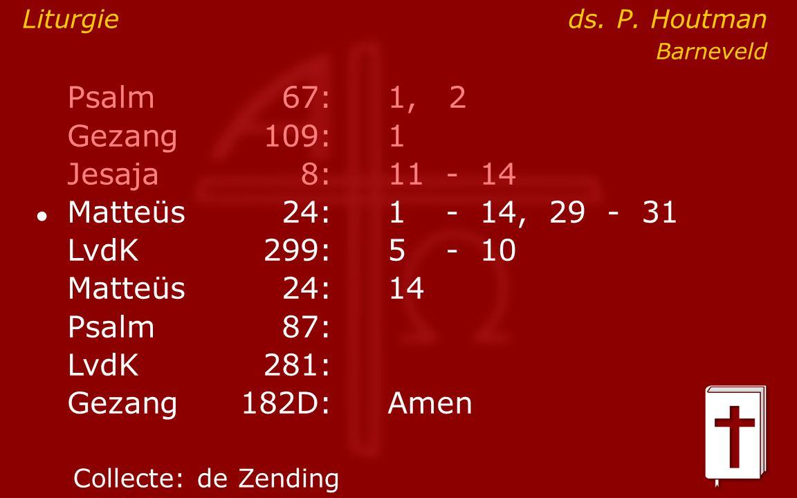 Psalm67:1, 2 Gezang 109:1 Jesaja8:11- 14 ● Matteüs24:1- 14, 29 - 31 LvdK299:5- 10 Matteüs24: 14 Psalm87: LvdK281: Gezang 182D:Amen Collecte:de Zending Liturgie ds.