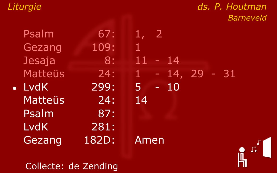 Psalm67:1, 2 Gezang 109:1 Jesaja8:11- 14 Matteüs24:1- 14, 29 - 31 ● LvdK299:5- 10 Matteüs24: 14 Psalm87: LvdK281: Gezang 182D:Amen Collecte:de Zending