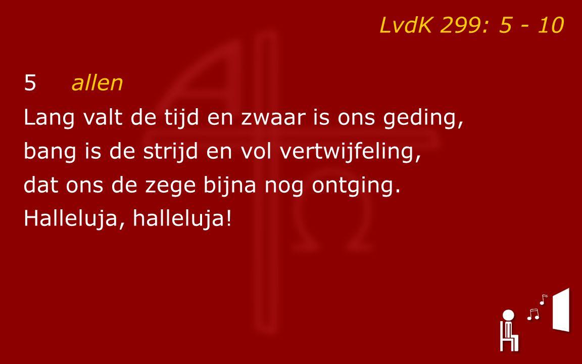 LvdK 299: 5 - 10 5allen Lang valt de tijd en zwaar is ons geding, bang is de strijd en vol vertwijfeling, dat ons de zege bijna nog ontging. Halleluja