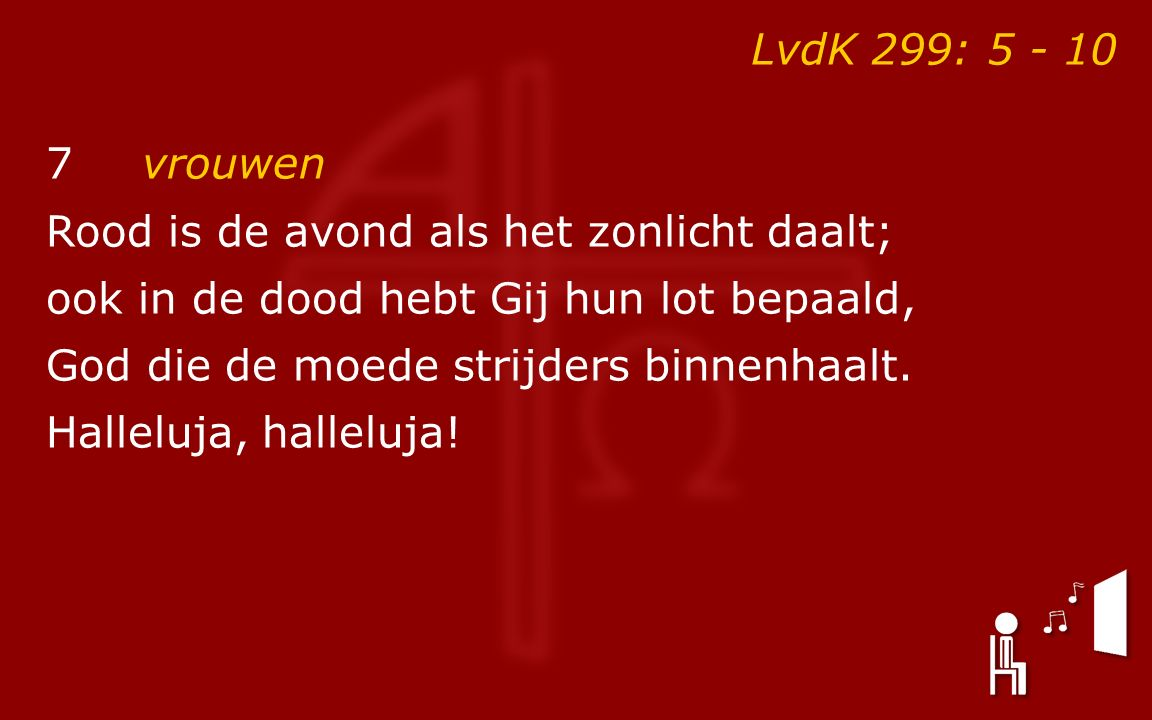 LvdK 299: 5 - 10 7vrouwen Rood is de avond als het zonlicht daalt; ook in de dood hebt Gij hun lot bepaald, God die de moede strijders binnenhaalt. Ha