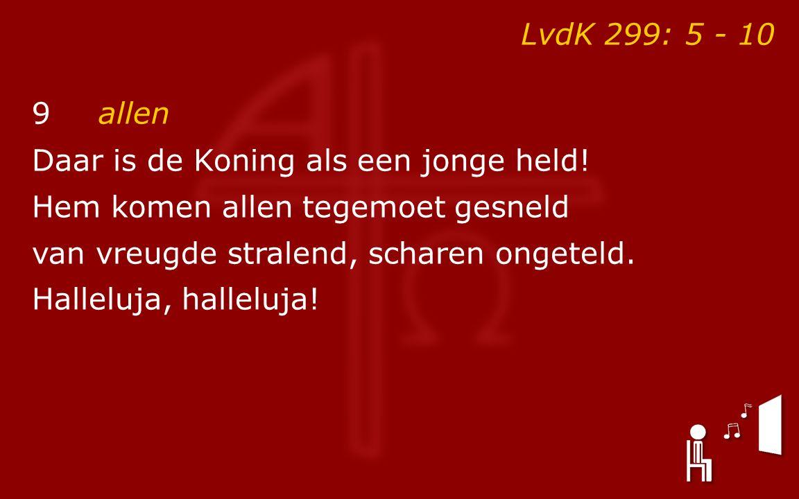 LvdK 299: 5 - 10 9allen Daar is de Koning als een jonge held! Hem komen allen tegemoet gesneld van vreugde stralend, scharen ongeteld. Halleluja, hall