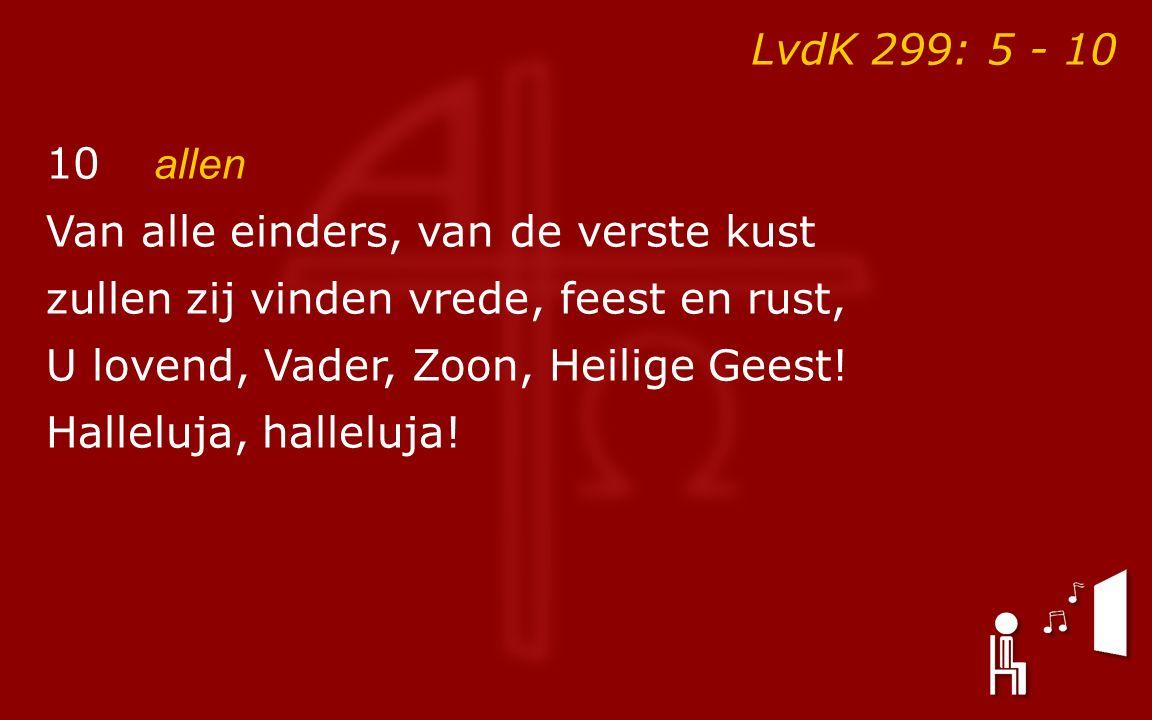 LvdK 299: 5 - 10 10 allen Van alle einders, van de verste kust zullen zij vinden vrede, feest en rust, U lovend, Vader, Zoon, Heilige Geest.