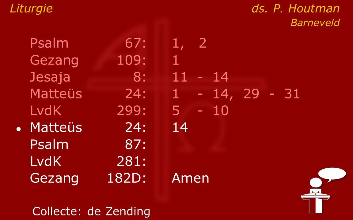 Psalm67:1, 2 Gezang 109:1 Jesaja8:11- 14 Matteüs24:1- 14, 29 - 31 LvdK299:5- 10 ● Matteüs24: 14 Psalm87: LvdK281: Gezang 182D:Amen Collecte:de Zending Liturgie ds.