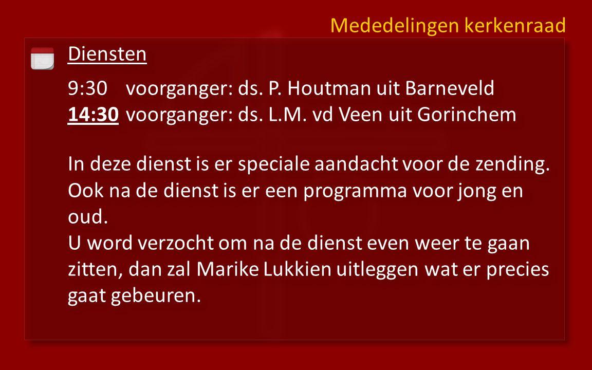 Diensten 9:30voorganger: ds. P. Houtman uit Barneveld 14:30 voorganger: ds. L.M. vd Veen uit Gorinchem In deze dienst is er speciale aandacht voor de