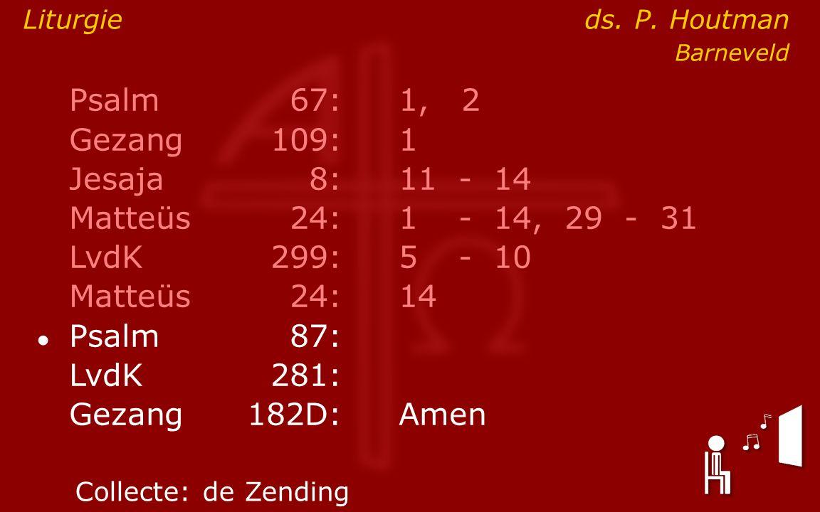 Psalm67:1, 2 Gezang 109:1 Jesaja8:11- 14 Matteüs24:1- 14, 29 - 31 LvdK299:5- 10 Matteüs24: 14 ● Psalm87: LvdK281: Gezang 182D:Amen Collecte:de Zending