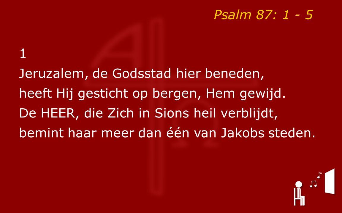 Psalm 87: 1 - 5 1 Jeruzalem, de Godsstad hier beneden, heeft Hij gesticht op bergen, Hem gewijd. De HEER, die Zich in Sions heil verblijdt, bemint haa