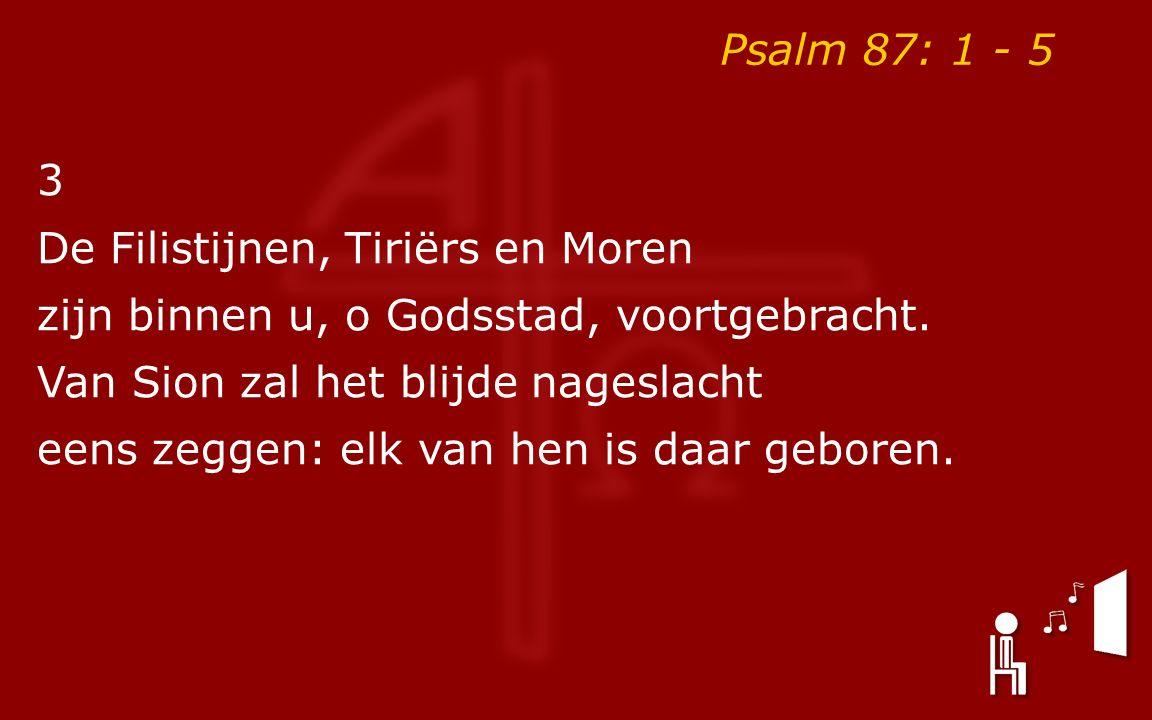 Psalm 87: 1 - 5 3 De Filistijnen, Tiriërs en Moren zijn binnen u, o Godsstad, voortgebracht. Van Sion zal het blijde nageslacht eens zeggen: elk van h