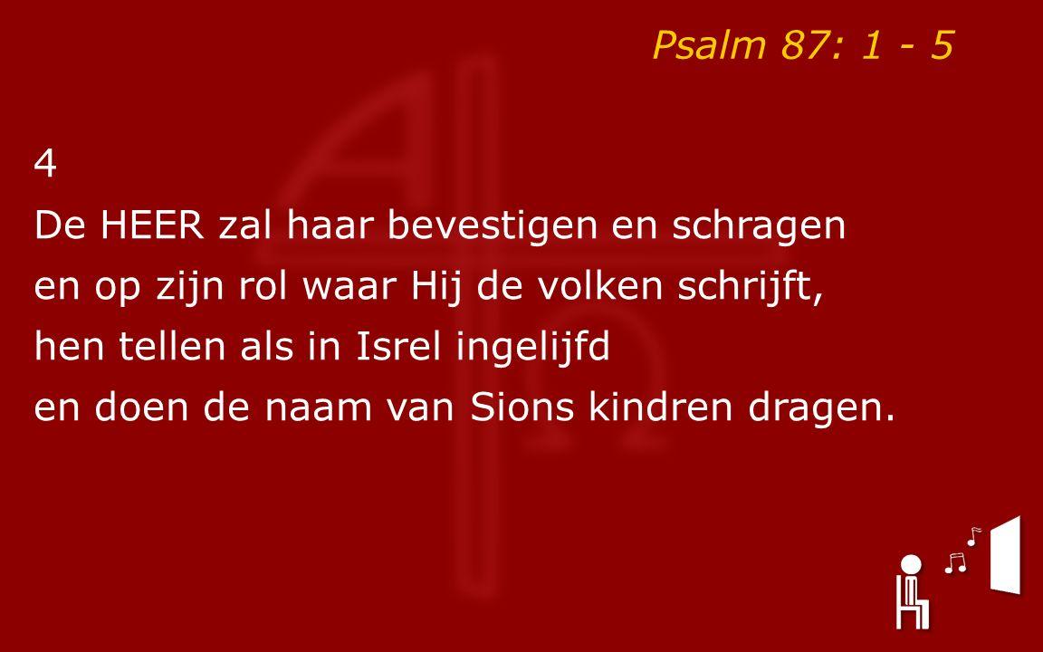 Psalm 87: 1 - 5 4 De HEER zal haar bevestigen en schragen en op zijn rol waar Hij de volken schrijft, hen tellen als in Isrel ingelijfd en doen de naa